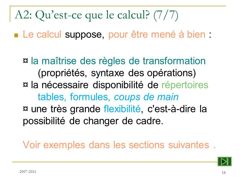 A2: Quest-ce que le calcul? (7/7) Le calcul suppose, pour être mené à bien : ¤ la maîtrise des règles de transformation (propriétés, syntaxe des opéra