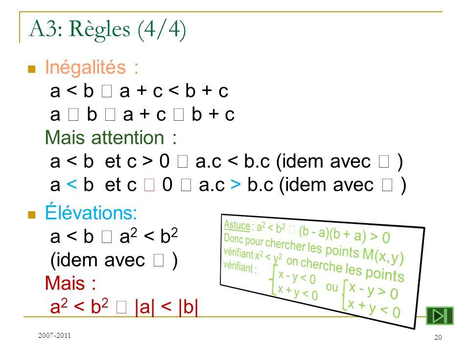 A3: Règles (4/4) Inégalités : a 0 a.c b.c (idem avec ) Élévations: a < b a 2 < b 2 (idem avec ) Mais : a 2 < b 2  a  <  b  20 2007-2011