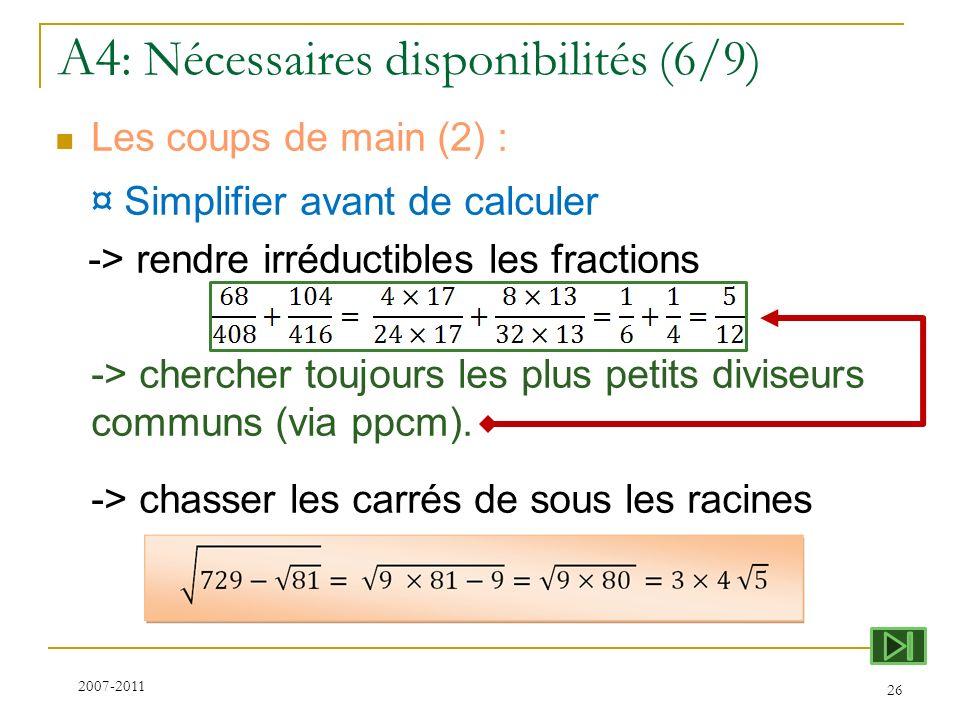 A4 : Nécessaires disponibilités (6/9) Les coups de main (2) : ¤ Simplifier avant de calculer -> rendre irréductibles les fractions -> chercher toujour