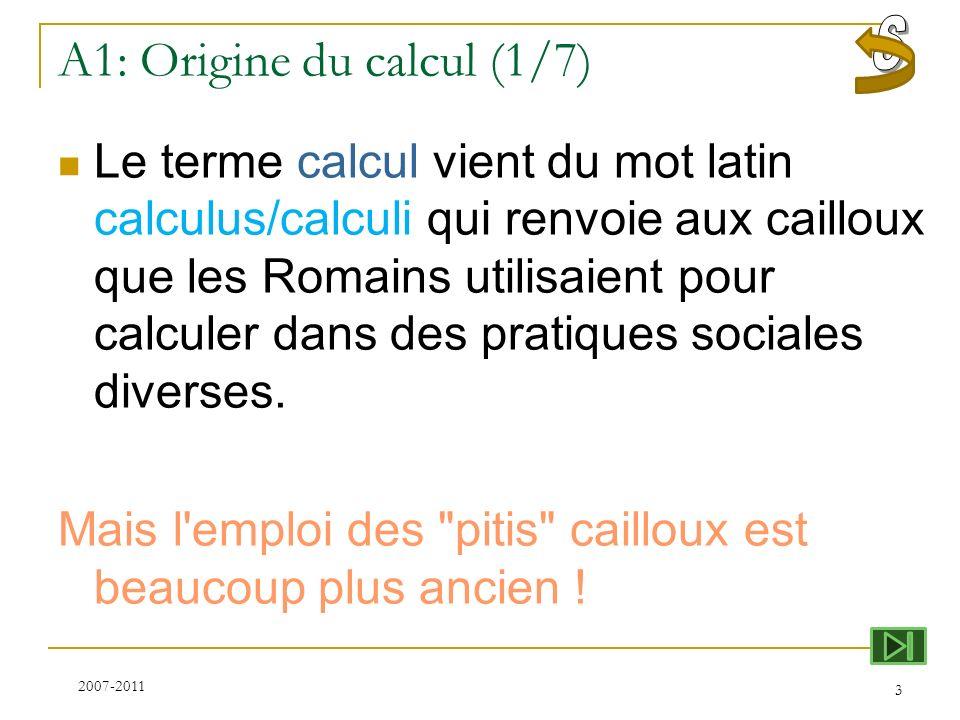 A1: Origine du calcul (1/7) Le terme calcul vient du mot latin calculus/calculi qui renvoie aux cailloux que les Romains utilisaient pour calculer dan
