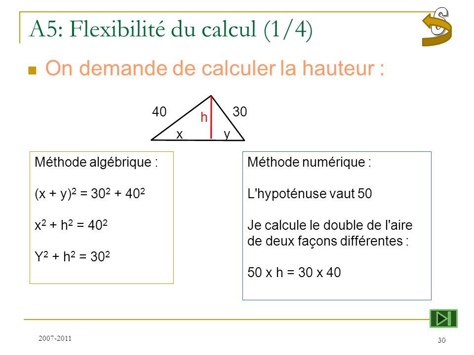 A5: Flexibilité du calcul (1/4) On demande de calculer la hauteur : 30 40 Méthode algébrique : (x + y) 2 = 30 2 + 40 2 x 2 + h 2 = 40 2 Y 2 + h 2 = 30