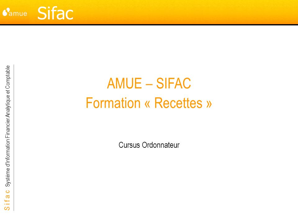 S i f a c Système dInformation Financier Analytique et Comptable Sifac AMUE – SIFAC Formation « Recettes » Cursus Ordonnateur