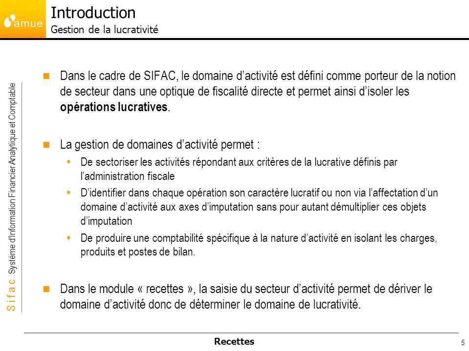 S i f a c Système dInformation Financier Analytique et Comptable Recettes 5 Dans le cadre de SIFAC, le domaine dactivité est défini comme porteur de l