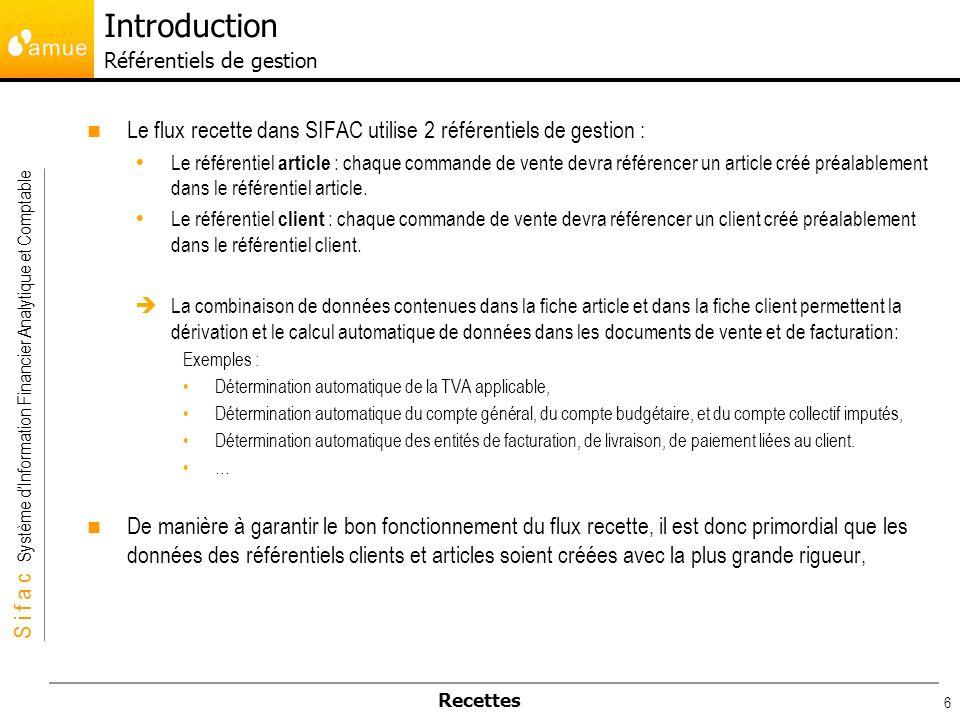 S i f a c Système dInformation Financier Analytique et Comptable Recettes 6 Le flux recette dans SIFAC utilise 2 référentiels de gestion : Le référent