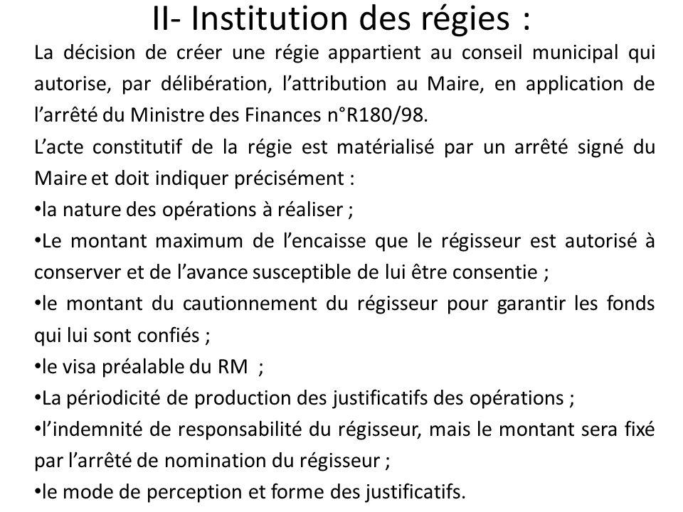 II- Institution des régies : La décision de créer une régie appartient au conseil municipal qui autorise, par délibération, lattribution au Maire, en