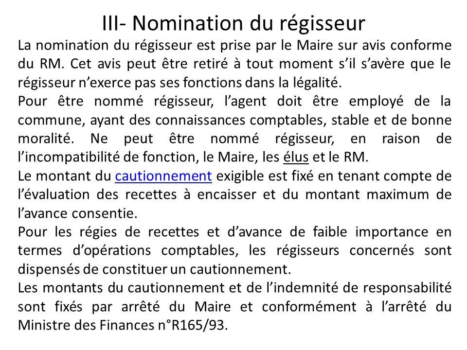 III- Nomination du régisseur La nomination du régisseur est prise par le Maire sur avis conforme du RM. Cet avis peut être retiré à tout moment sil sa