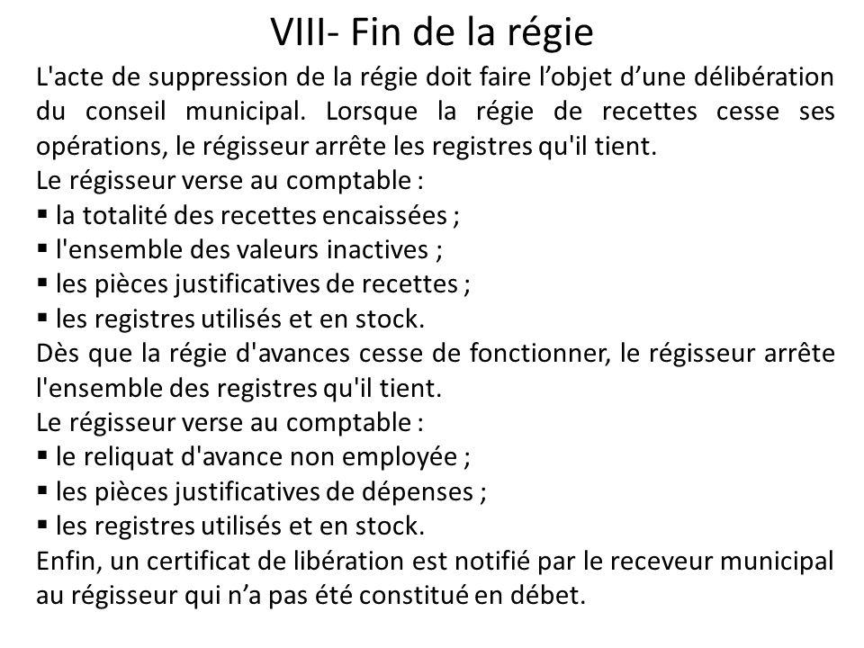 VIII- Fin de la régie L'acte de suppression de la régie doit faire lobjet dune délibération du conseil municipal. Lorsque la régie de recettes cesse s