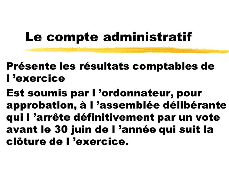Le compte administratif Présente les résultats comptables de l exercice Est soumis par l ordonnateur, pour approbation, à l assemblée délibérante qui