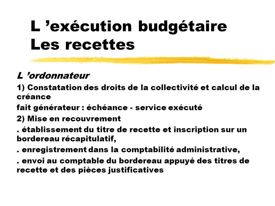 L exécution budgétaire Les recettes L ordonnateur 1) Constatation des droits de la collectivité et calcul de la créance fait générateur : échéance - s