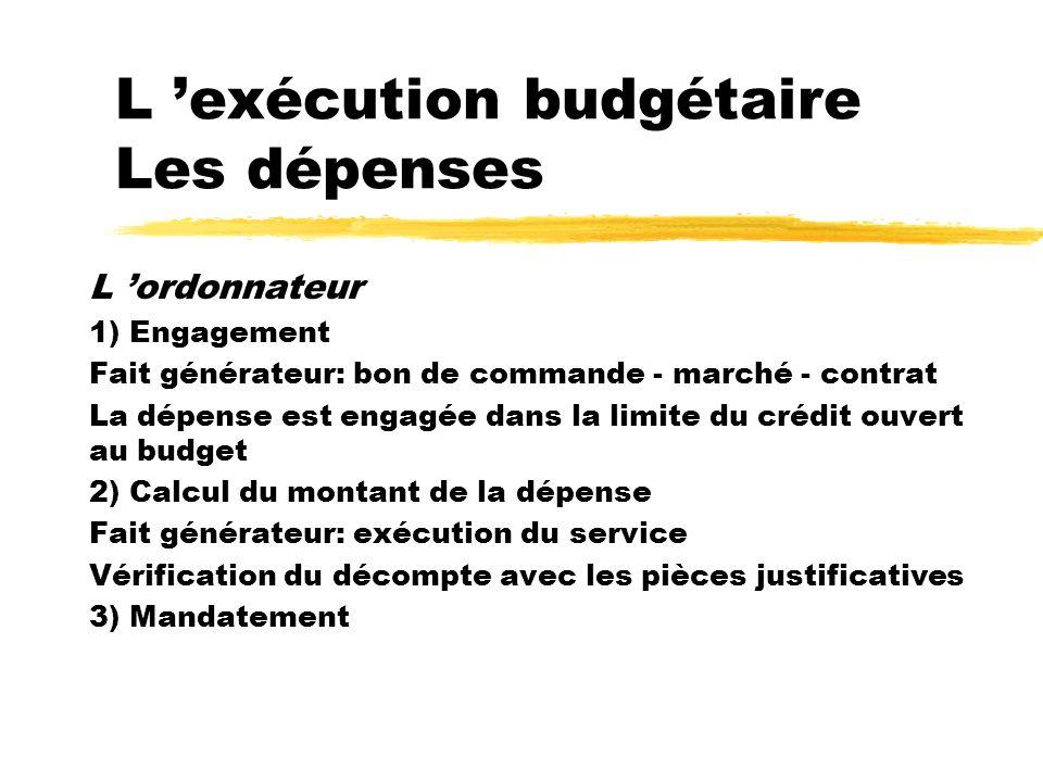 L exécution budgétaire Les dépenses L ordonnateur 1) Engagement Fait générateur: bon de commande - marché - contrat La dépense est engagée dans la lim
