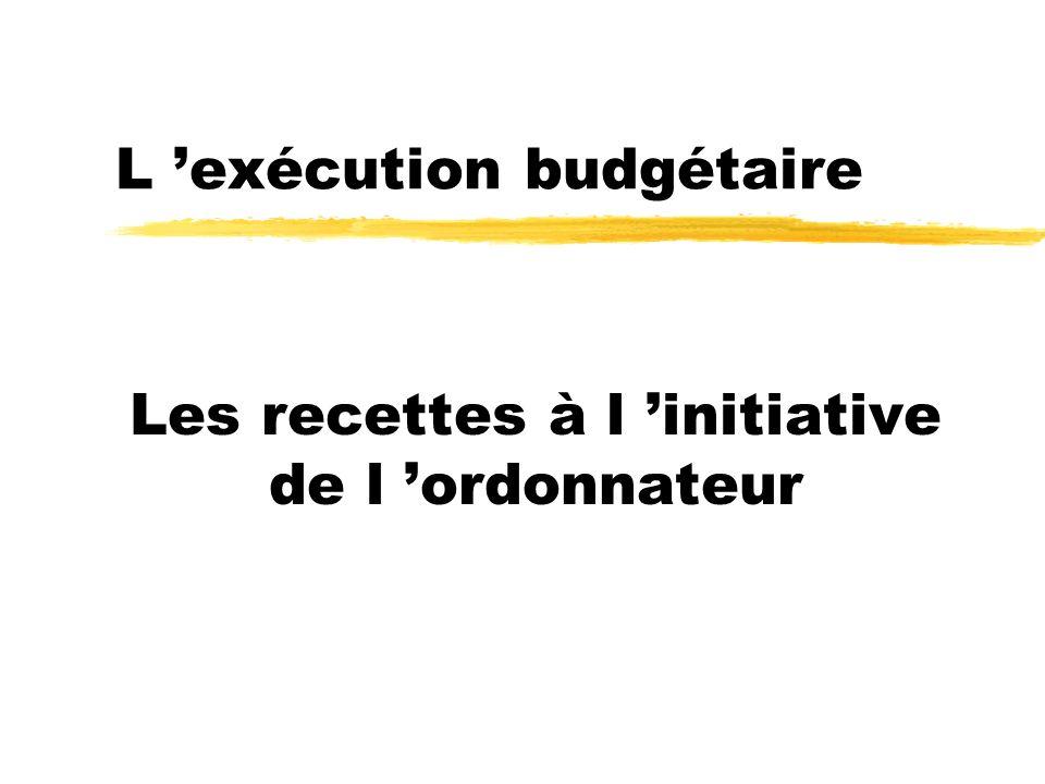 L exécution budgétaire Les recettes à l initiative de l ordonnateur