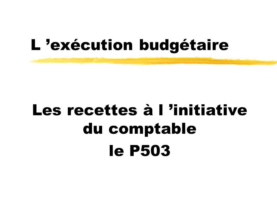 L exécution budgétaire Les recettes à l initiative du comptable le P503