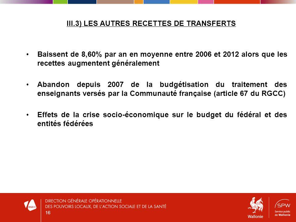 III.3) LES AUTRES RECETTES DE TRANSFERTS Baissent de 8,60% par an en moyenne entre 2006 et 2012 alors que les recettes augmentent généralement Abandon depuis 2007 de la budgétisation du traitement des enseignants versés par la Communauté française (article 67 du RGCC) Effets de la crise socio-économique sur le budget du fédéral et des entités fédérées 16