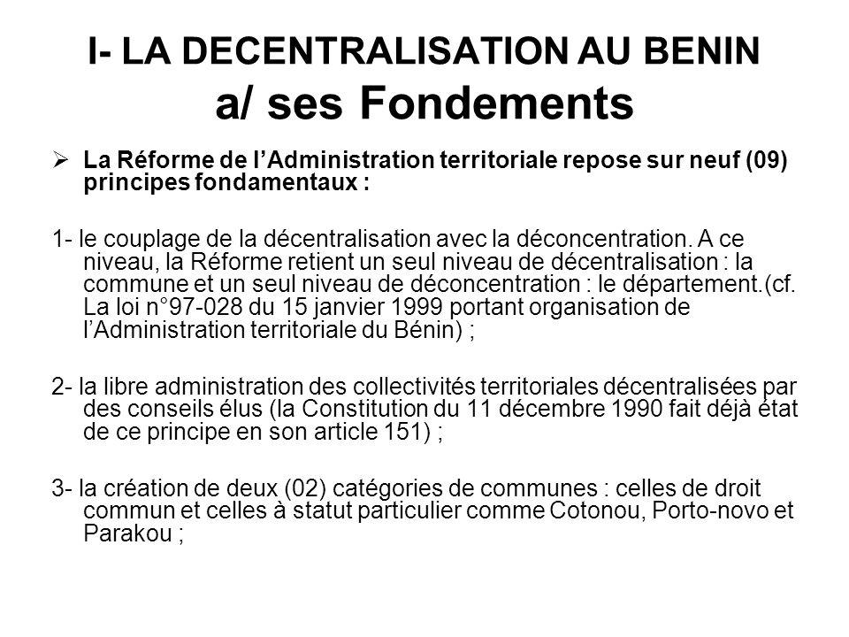 I- LA DECENTRALISATION AU BENIN a/ ses Fondements La Réforme de lAdministration territoriale repose sur neuf (09) principes fondamentaux : 1- le coupl