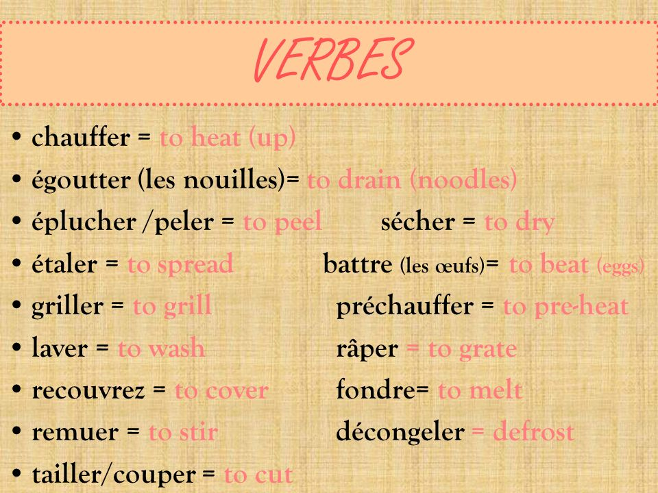VERBES chauffer = to heat (up) égoutter (les nouilles)= to drain (noodles) éplucher /peler = to peel sécher = to dry étaler = to spread battre (les œu