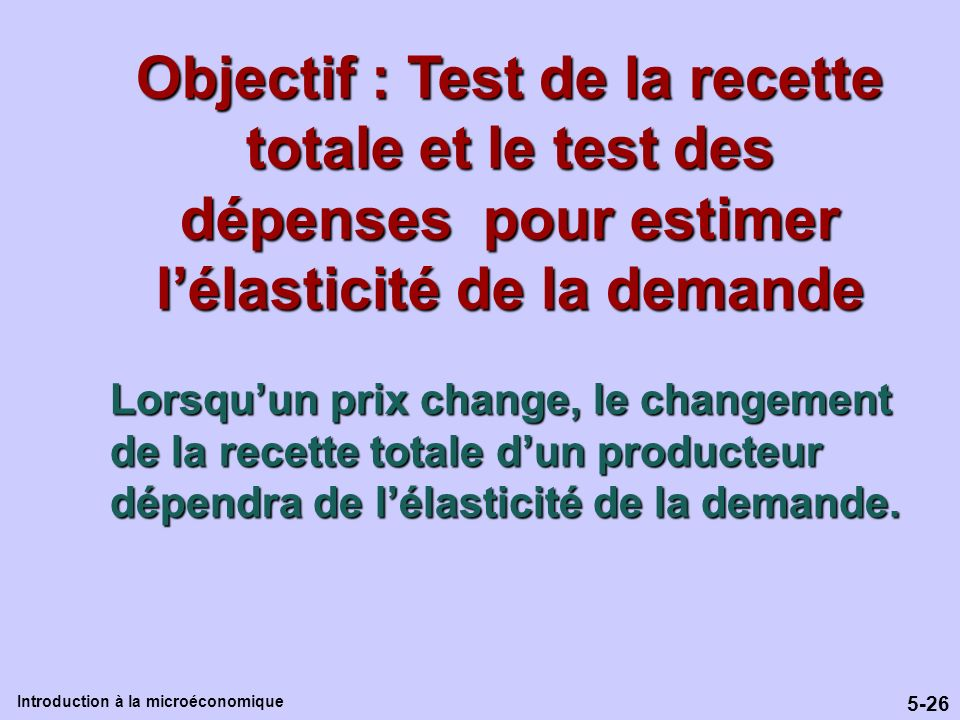 5-26 Introduction à la microéconomique Objectif : Test de la recette totale et le test des dépenses pour estimer lélasticité de la demande Lorsquun pr