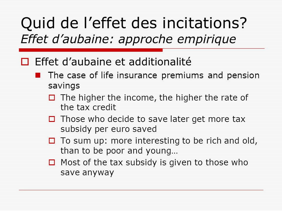Effet daubaine et additionalité The case of life insurance premiums and pension savings The higher the income, the higher the rate of the tax credit Those who decide to save later get more tax subsidy per euro saved To sum up: more interesting to be rich and old, than to be poor and young… Most of the tax subsidy is given to those who save anyway