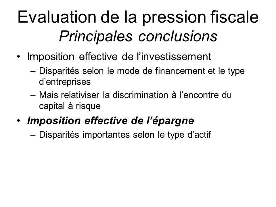 Evaluation de la pression fiscale Principales conclusions Imposition effective de linvestissement –Disparités selon le mode de financement et le type dentreprises –Mais relativiser la discrimination à lencontre du capital à risque Imposition effective de lépargne –Disparités importantes selon le type dactif