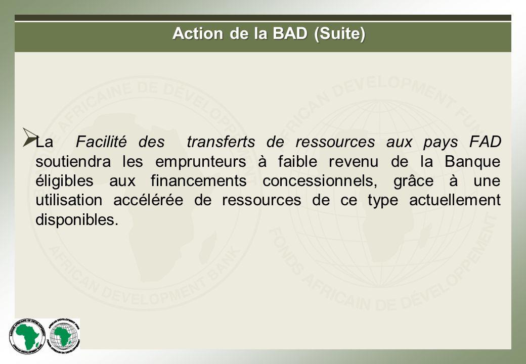 Action de la BAD (Suite) La Facilité des transferts de ressources aux pays FAD soutiendra les emprunteurs à faible revenu de la Banque éligibles aux financements concessionnels, grâce à une utilisation accélérée de ressources de ce type actuellement disponibles.