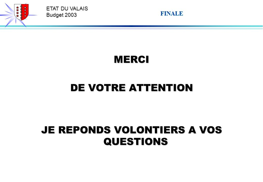 ETAT DU VALAIS Budget 2003 FINALE MERCI DE VOTRE ATTENTION JE REPONDS VOLONTIERS A VOS QUESTIONS