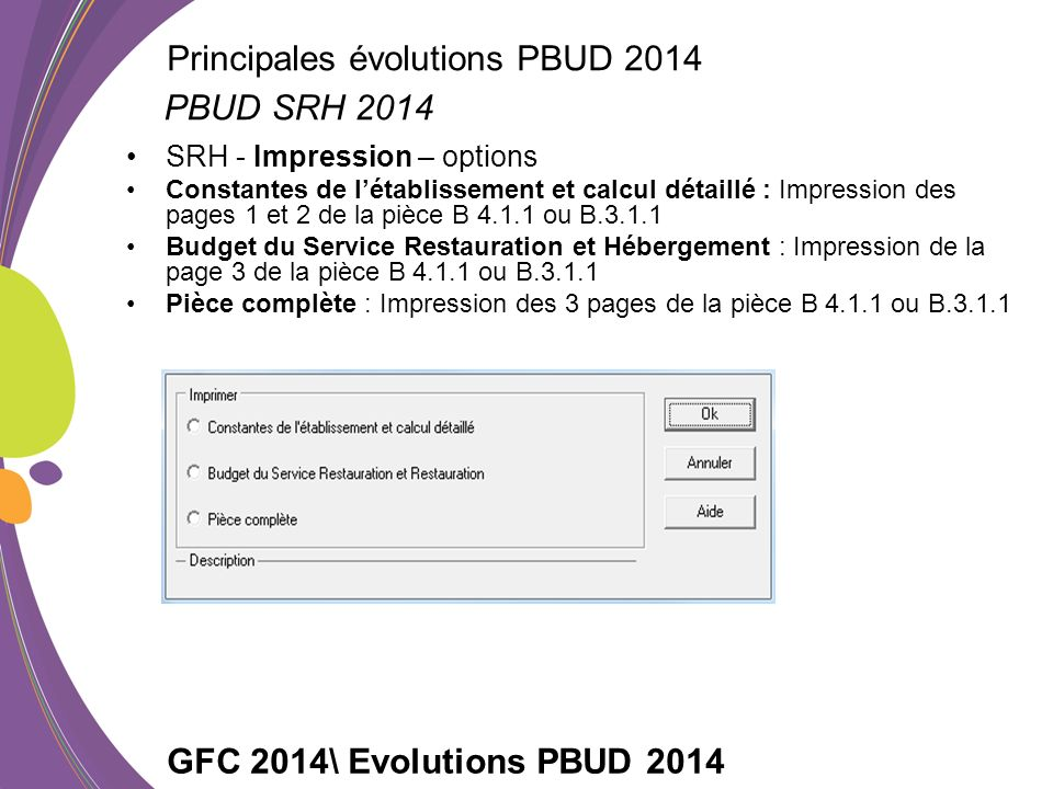 SRH - Impression – options Constantes de létablissement et calcul détaillé : Impression des pages 1 et 2 de la pièce B 4.1.1 ou B.3.1.1 Budget du Service Restauration et Hébergement : Impression de la page 3 de la pièce B 4.1.1 ou B.3.1.1 Pièce complète : Impression des 3 pages de la pièce B 4.1.1 ou B.3.1.1 GFC 2014\ Evolutions PBUD 2014 PBUD SRH 2014 Principales évolutions PBUD 2014