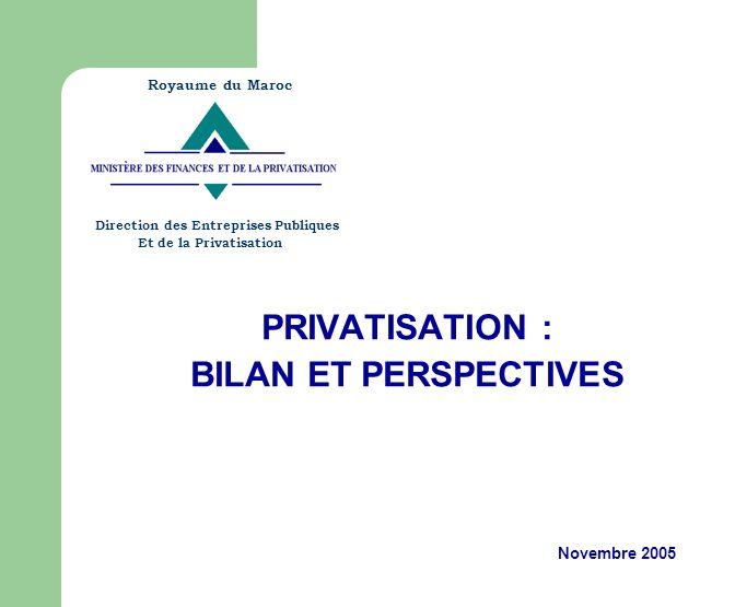 PRIVATISATION : BILAN ET PERSPECTIVES Novembre 2005 Royaume du Maroc Direction des Entreprises Publiques Et de la Privatisation