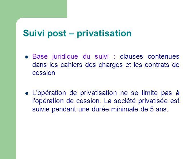Suivi post – privatisation Base juridique du suivi : clauses contenues dans les cahiers des charges et les contrats de cession Lopération de privatisation ne se limite pas à lopération de cession.