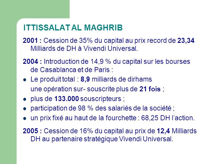 ITTISSALAT AL MAGHRIB 2001 : Cession de 35% du capital au prix record de 23,34 Milliards de DH à Vivendi Universal. 2004 : Introduction de 14,9 % du c