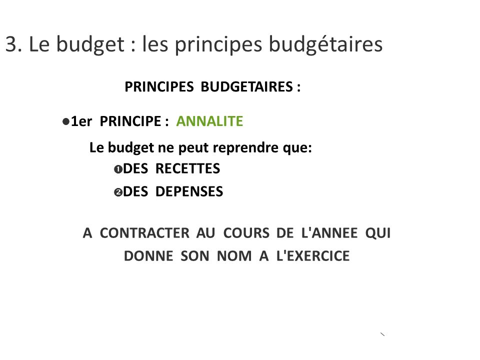 PRINCIPES BUDGETAIRES : 1er PRINCIPE : ANNALITE Le budget ne peut reprendre que: DES RECETTES DES DEPENSES A CONTRACTER AU COURS DE L ANNEE QUI DONNE SON NOM A L EXERCICE 3.