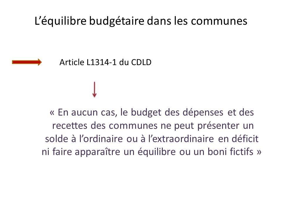 Léquilibre budgétaire dans les communes Article L1314-1 du CDLD « En aucun cas, le budget des dépenses et des recettes des communes ne peut présenter un solde à lordinaire ou à lextraordinaire en déficit ni faire apparaître un équilibre ou un boni fictifs »