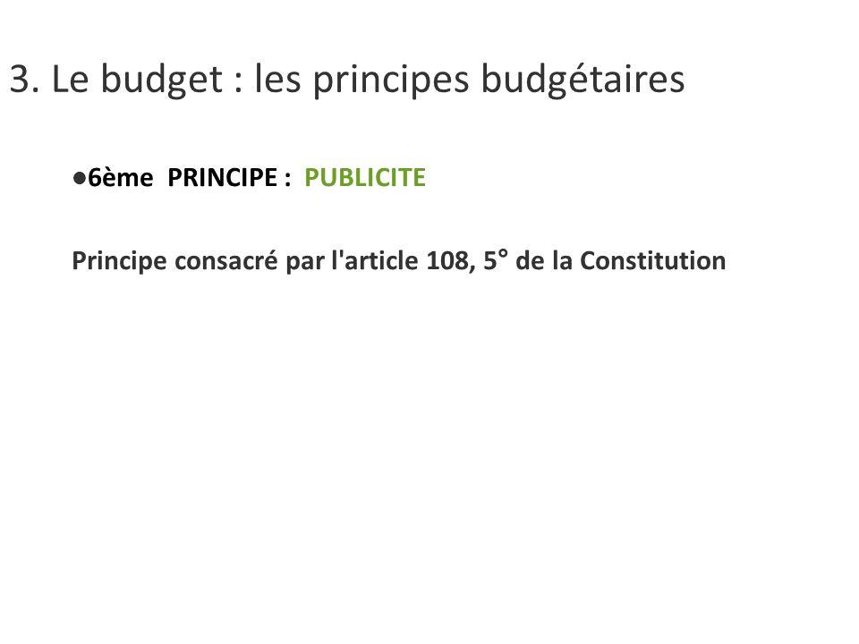 3. Le budget : les principes budgétaires 6ème PRINCIPE : PUBLICITE Principe consacré par l'article 108, 5° de la Constitution