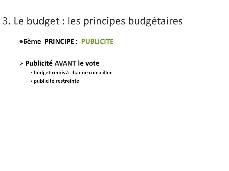 3. Le budget : les principes budgétaires 6ème PRINCIPE : PUBLICITE Publicité AVANT le vote budget remis à chaque conseiller publicité restreinte