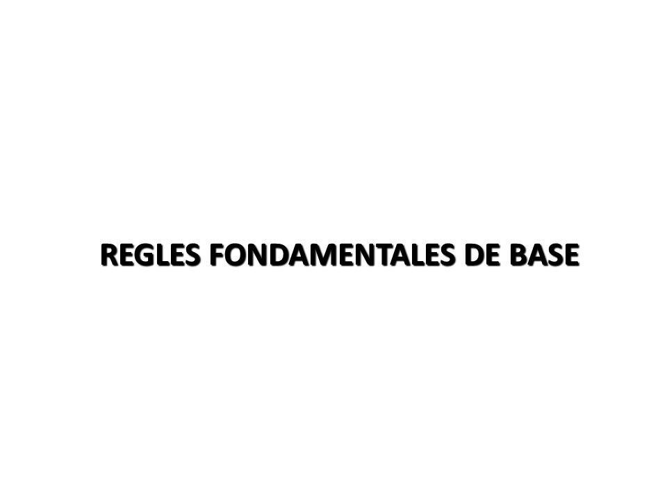 REGLES FONDAMENTALES DE BASE
