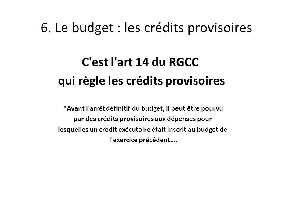 C est l art 14 du RGCC qui règle les crédits provisoires Avant l arrêt définitif du budget, il peut être pourvu par des crédits provisoires aux dépenses pour lesquelles un crédit exécutoire était inscrit au budget de l exercice précédent....