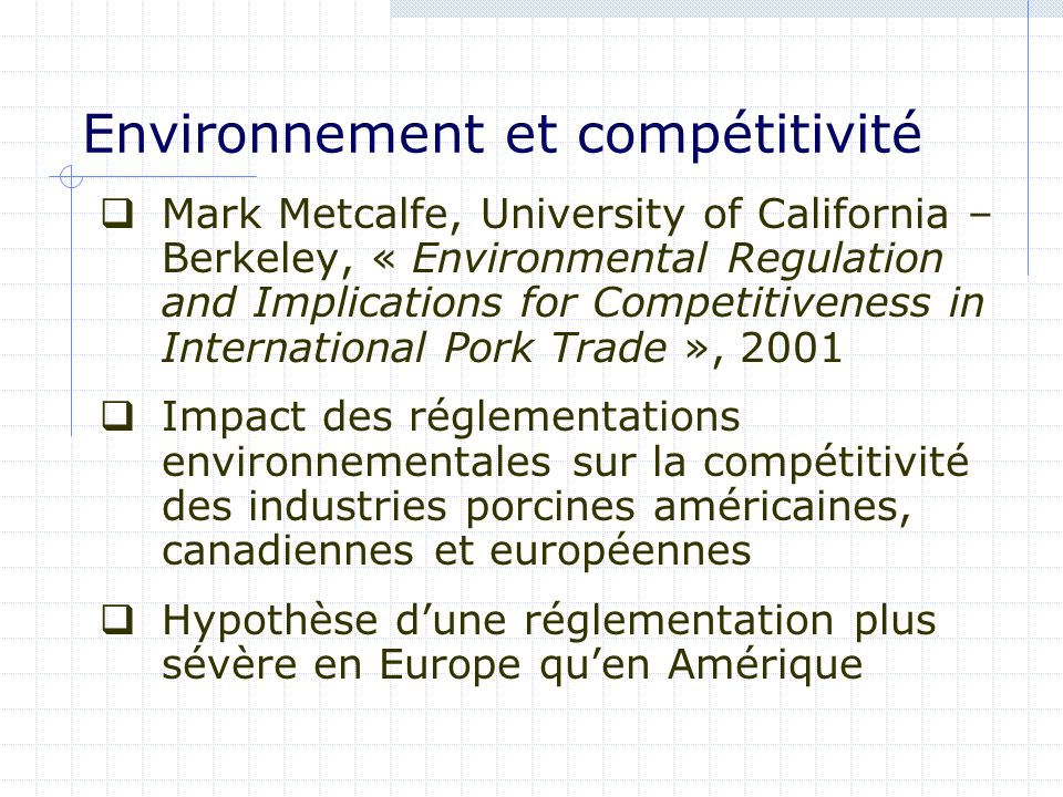 Environnement et compétitivité Mark Metcalfe, University of California – Berkeley, « Environmental Regulation and Implications for Competitiveness in International Pork Trade », 2001 Impact des réglementations environnementales sur la compétitivité des industries porcines américaines, canadiennes et européennes Hypothèse dune réglementation plus sévère en Europe quen Amérique