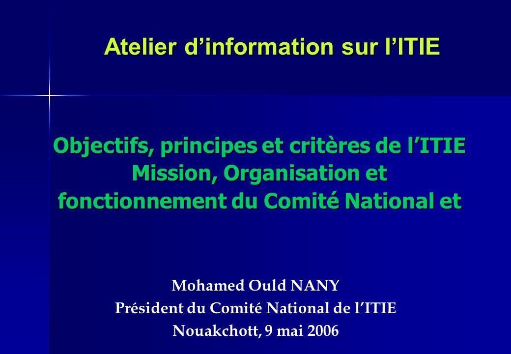 Atelier dinformation sur lITIE Mohamed Ould NANY Président du Comité National de lITIE Nouakchott, 9 mai 2006 Objectifs, principes et critères de lITI