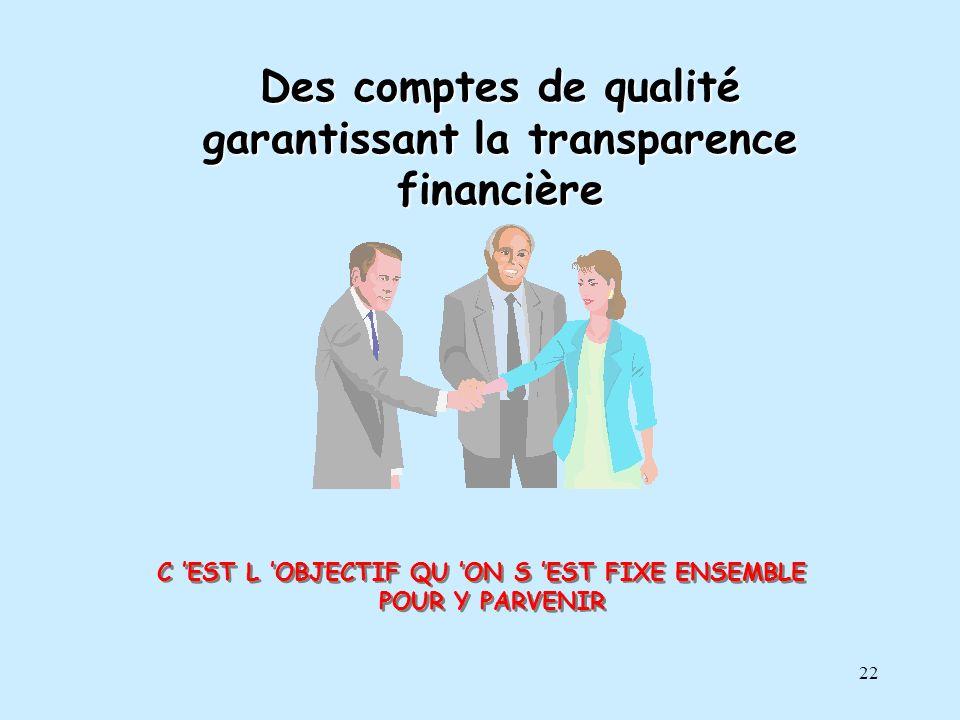 22 Des comptes de qualité garantissant la transparence financière C EST L OBJECTIF QU ON S EST FIXE ENSEMBLE POUR Y PARVENIR C EST L OBJECTIF QU ON S