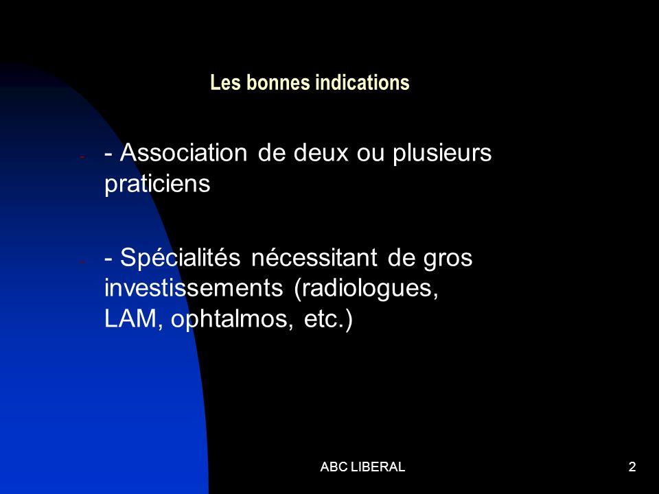 ABC LIBERAL2 Les bonnes indications - - Association de deux ou plusieurs praticiens - - Spécialités nécessitant de gros investissements (radiologues, LAM, ophtalmos, etc.)