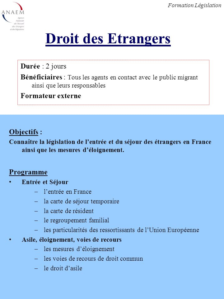 Objectifs : Connaître la législation de lentrée et du séjour des étrangers en France ainsi que les mesures déloignement.