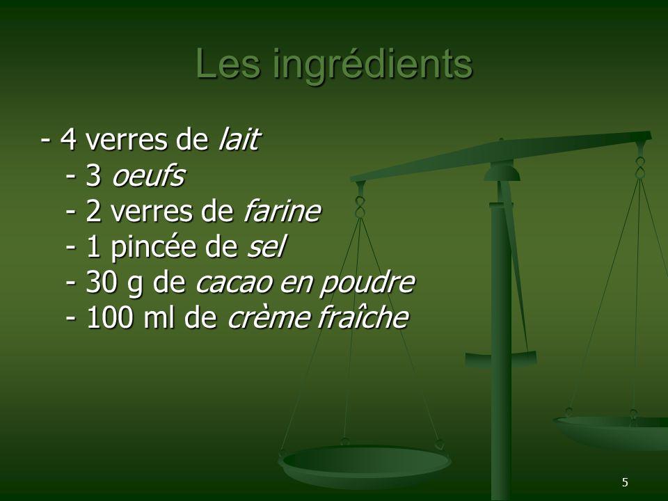 5 Les ingrédients - 4 verres de lait - 3 oeufs - 2 verres de farine - 1 pincée de sel - 30 g de cacao en poudre - 100 ml de crème fraîche