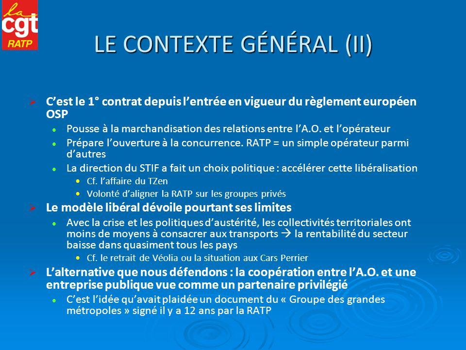 LE RAPPORT DES FORCES La CGT a agi en amont sur la question du contrat, notamment : En élaborant un document avec des propositions dès mai 2011 En rencontrant les élus du STIF et de la Région En étant auditionnée par la commission « Démocratisation » du STIF En mobilisant sur les projets TZen 3 et 5 Le vote au STIF 21 pour (PS et EELV), 2 NPPV (PCF), 4 abstentions (Droite) A la RATP : un positionnement syndical plus offensif et plus unitaire Pour le contrat précédent : CGT contre, CGC pour, Autres abstention Cette fois-ci : CGT, UNSA, CFDT/CFTC, SUD contre (avec une déclaration commune au CA), CGC abstention Un enjeu essentiel : le Plan dentreprise 2013-2020 Actuellement en cours délaboration par la direction Il vise à préparer louverture à la concurrence Il va être fortement conditionné par le contenu du nouveau contrat