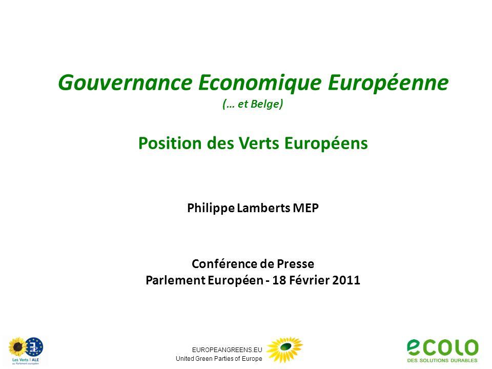 EUROPEANGREENS.EU United Green Parties of Europe Gouvernance Economique Européenne (… et Belge) Position des Verts Européens Philippe Lamberts MEP Conférence de Presse Parlement Européen - 18 Février 2011