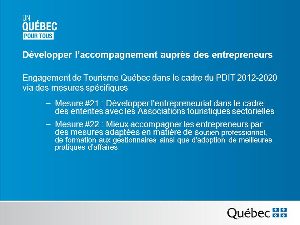 Engagement de Tourisme Québec dans le cadre du PDIT 2012-2020 via des mesures spécifiques Mesure #21 : Développer lentrepreneuriat dans le cadre des ententes avec les Associations touristiques sectorielles Mesure #22 : Mieux accompagner les entrepreneurs par des mesures adaptées en matière de s outien professionnel, de formation aux gestionnaires ainsi que dadoption de meilleures pratiques daffaires Développer laccompagnement auprès des entrepreneurs