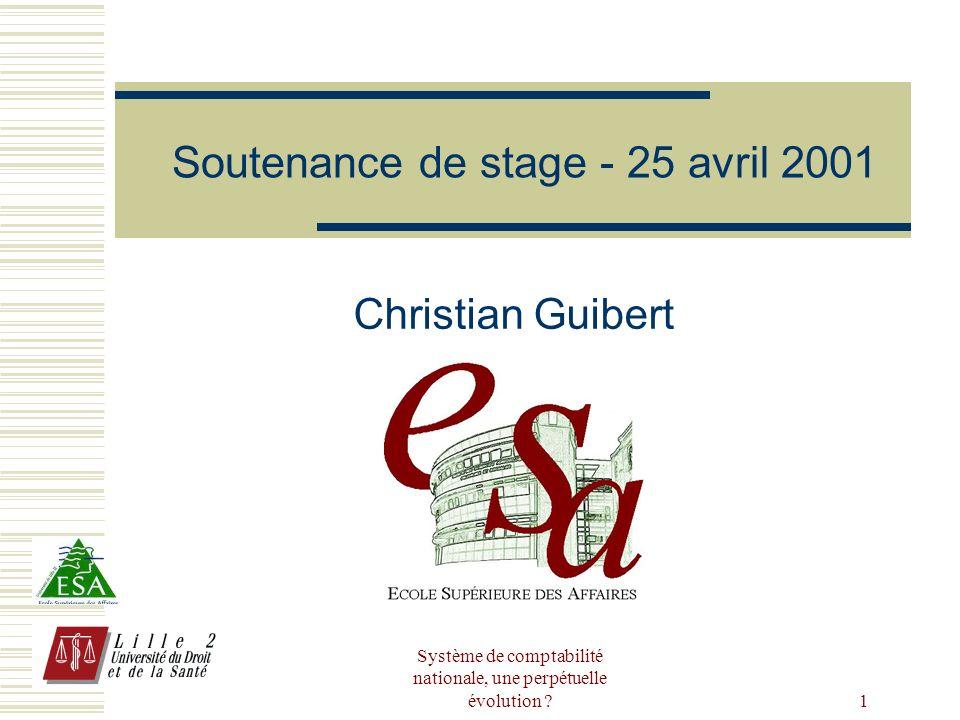 Système de comptabilité nationale, une perpétuelle évolution ? 1 Soutenance de stage - 25 avril 2001 Christian Guibert