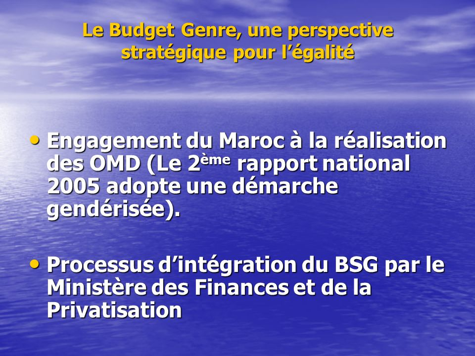 Le Budget Genre, une perspective stratégique pour légalité Engagement du Maroc à la réalisation des OMD (Le 2 ème rapport national 2005 adopte une dém