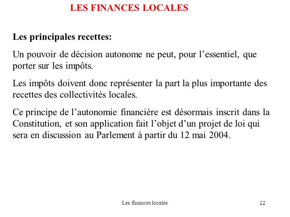 Les finances locales22 LES FINANCES LOCALES Les principales recettes: Un pouvoir de décision autonome ne peut, pour lessentiel, que porter sur les imp
