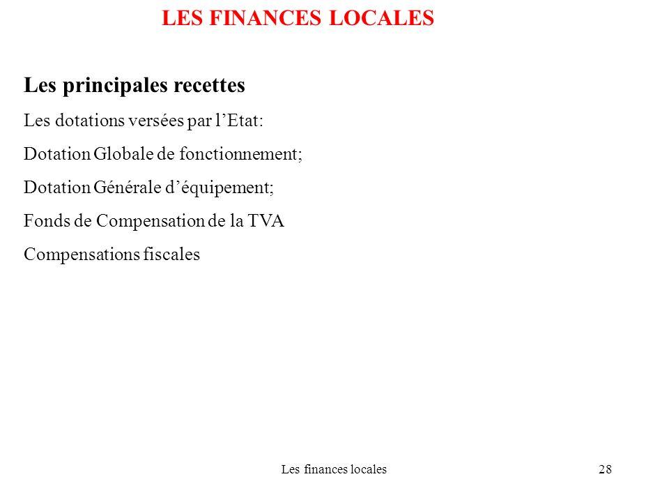 Les finances locales28 LES FINANCES LOCALES Les principales recettes Les dotations versées par lEtat: Dotation Globale de fonctionnement; Dotation Gén