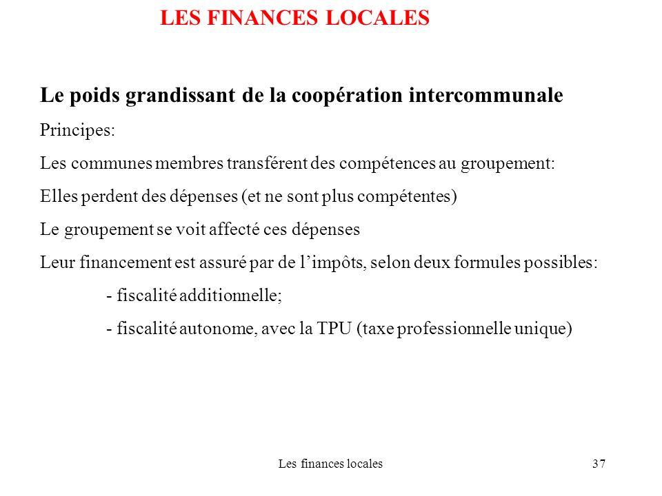 Les finances locales37 LES FINANCES LOCALES Le poids grandissant de la coopération intercommunale Principes: Les communes membres transférent des comp