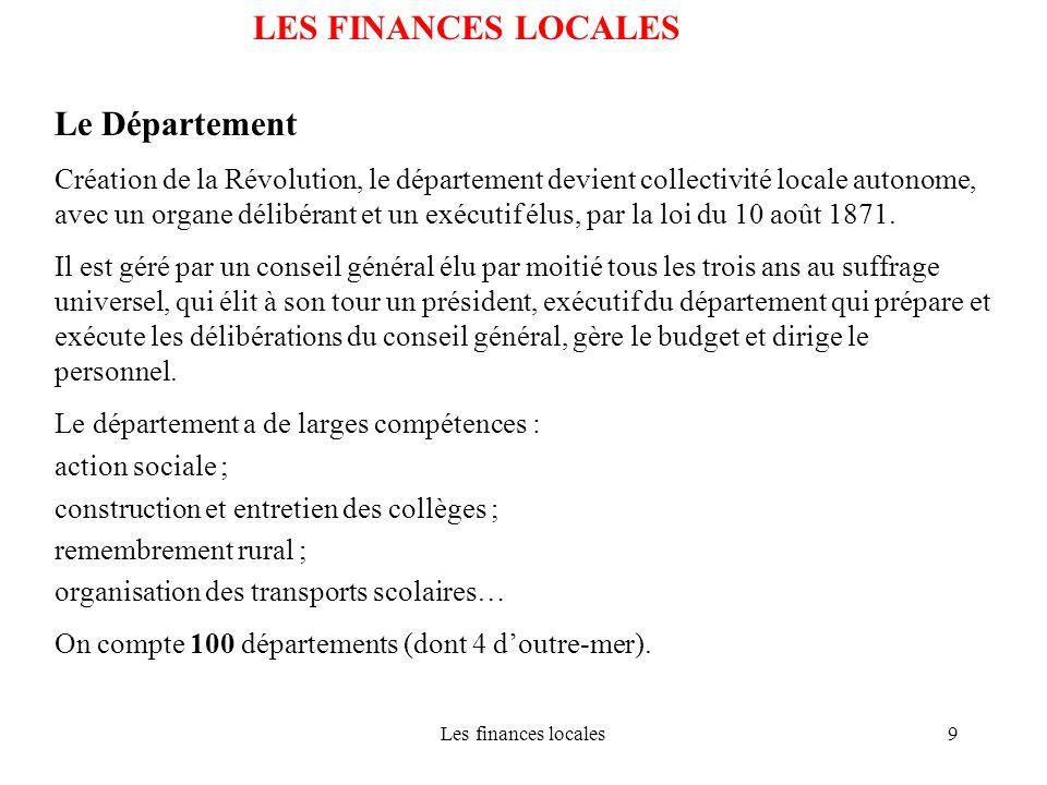 Les finances locales9 LES FINANCES LOCALES Le Département Création de la Révolution, le département devient collectivité locale autonome, avec un orga