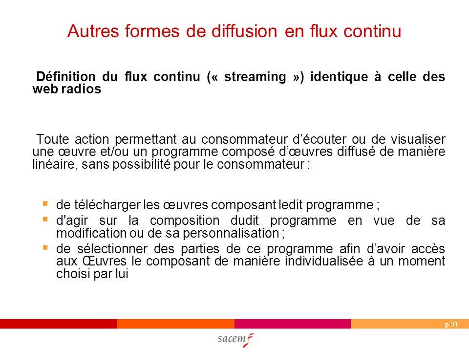 p 31 Définition du flux continu (« streaming ») identique à celle des web radios Toute action permettant au consommateur découter ou de visualiser une